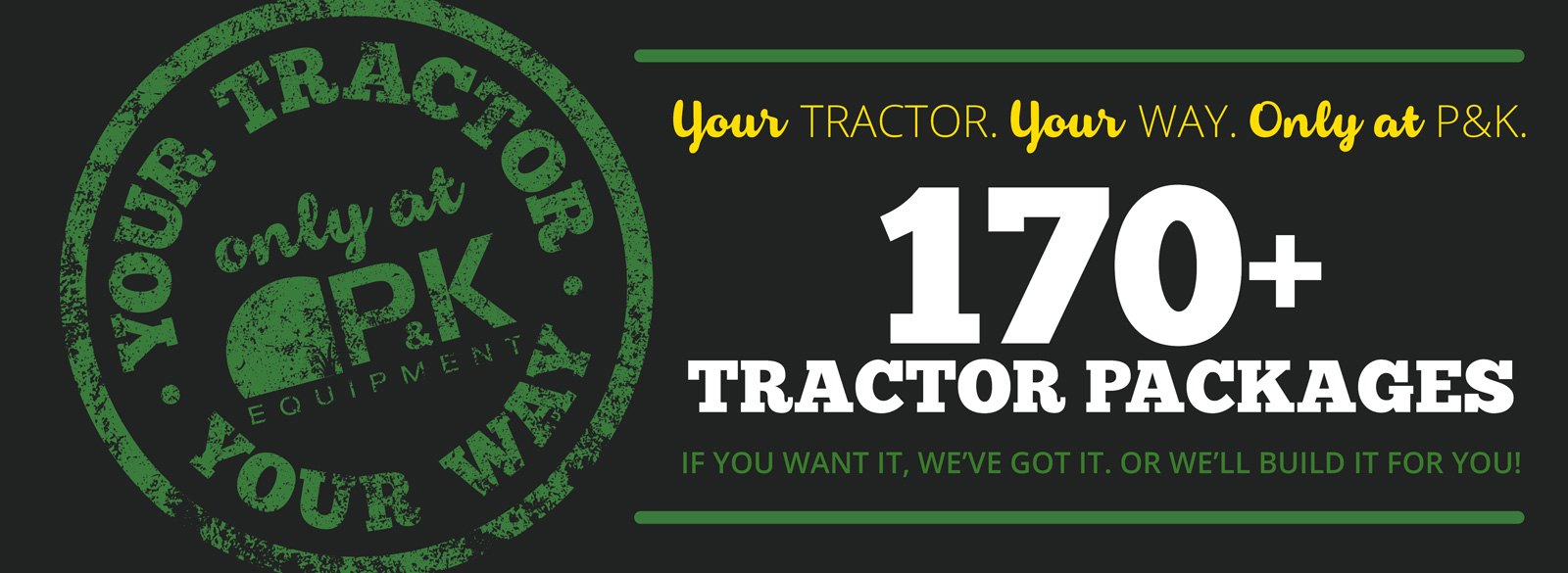 Over 170 Tractor Packages available- Your Tractor, Your Way, only at P&K!