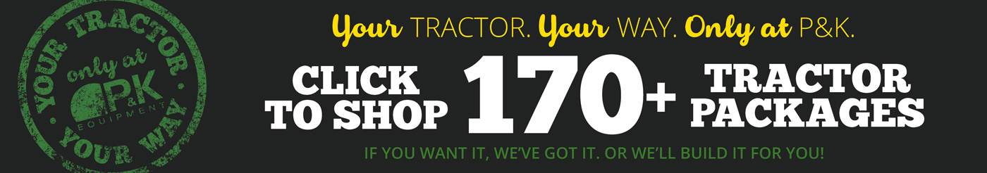 Your Tractor, Your Way, only at P&K- over 170 tractor package configurations available!